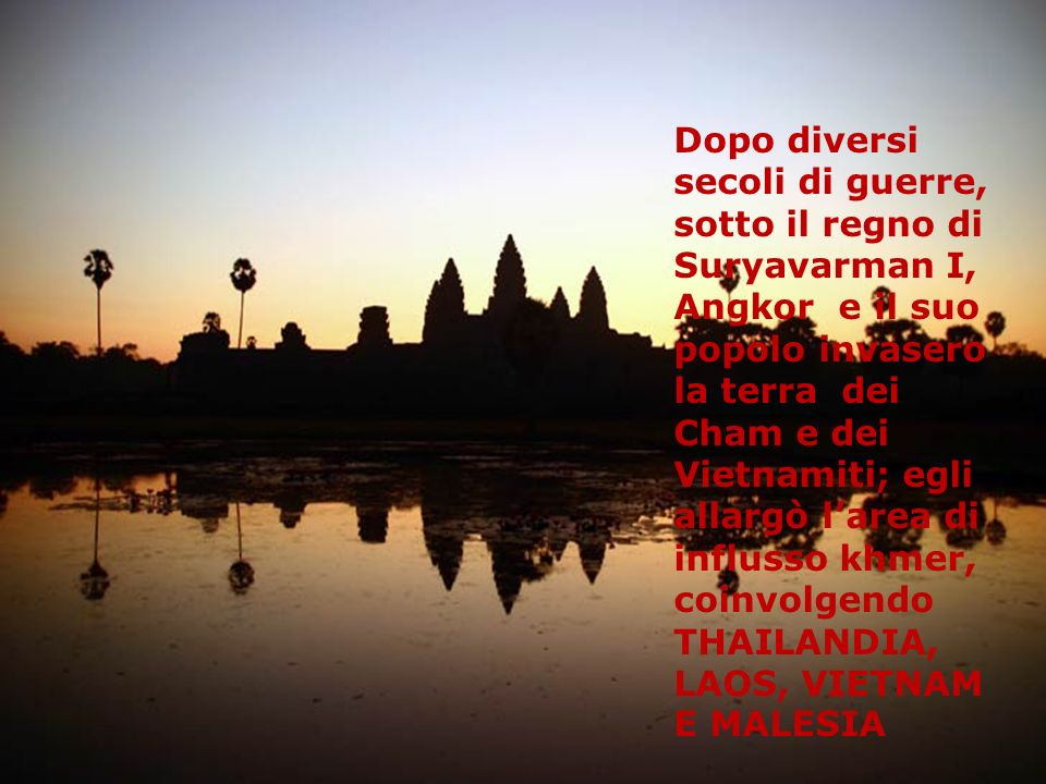 Dopo diversi secoli di guerre, sotto il regno di Suryavarman I, Angkor e il suo popolo invasero la terra dei Cham e dei Vietnamiti; egli allargò l'area di influsso khmer, coinvolgendo THAILANDIA, LAOS, VIETNAM E MALESIA