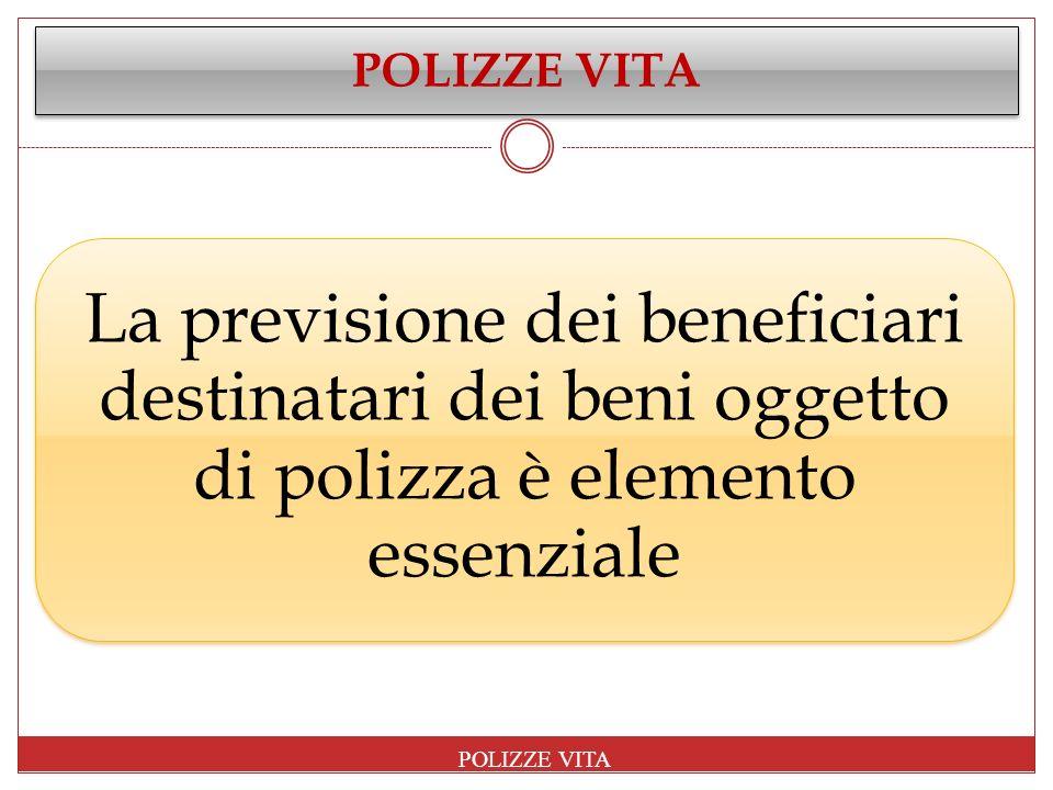 POLIZZE VITA La previsione dei beneficiari destinatari dei beni oggetto di polizza è elemento essenziale.