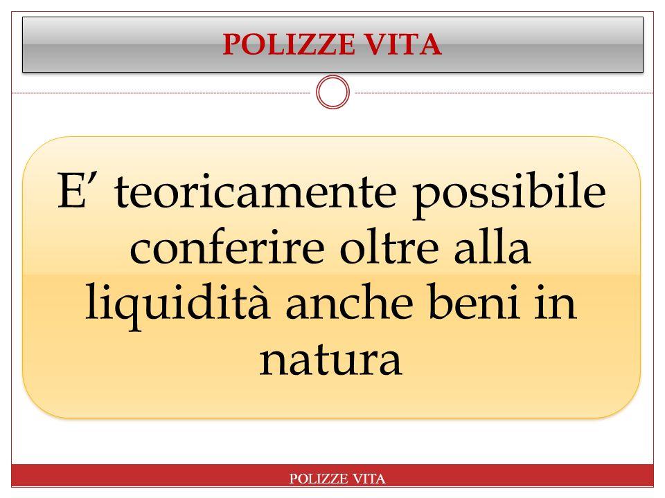 POLIZZE VITA E' teoricamente possibile conferire oltre alla liquidità anche beni in natura.