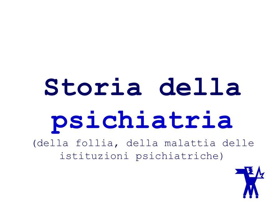 Storia della psichiatria (della follia, della malattia delle istituzioni psichiatriche)