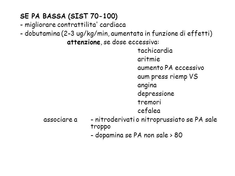 SE PA BASSA (SIST 70-100) - migliorare contrattilita cardiaca. - dobutamina (2-3 ug/kg/min, aumentata in funzione di effetti)
