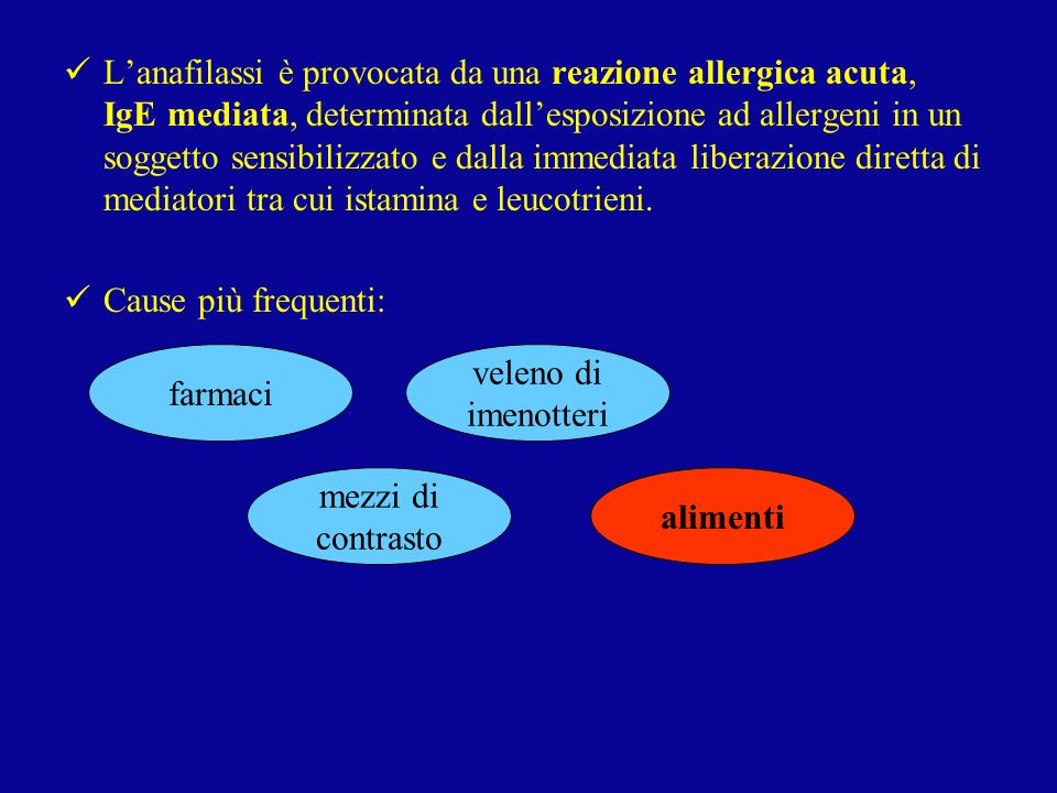 L'anafilassi è provocata da una reazione allergica acuta, IgE mediata, determinata dall'esposizione ad allergeni in un soggetto sensibilizzato e dalla immediata liberazione diretta di mediatori tra cui istamina e leucotrieni.
