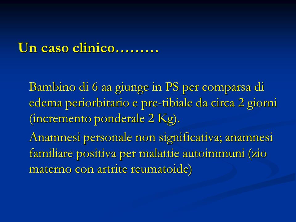 Un caso clinico……… Bambino di 6 aa giunge in PS per comparsa di edema periorbitario e pre-tibiale da circa 2 giorni (incremento ponderale 2 Kg).