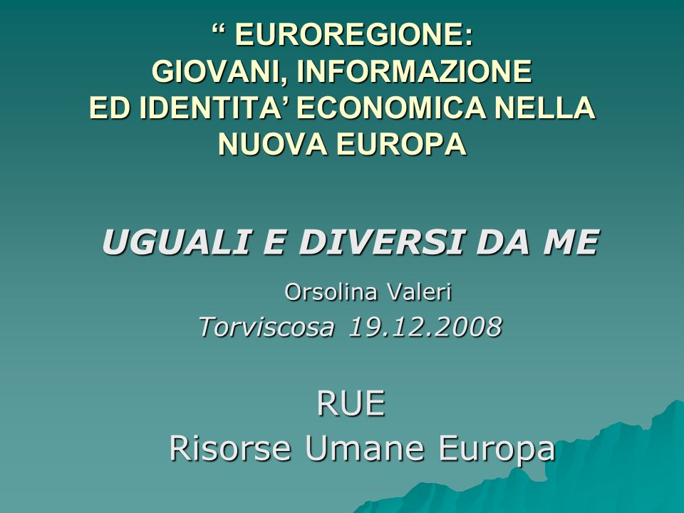 UGUALI E DIVERSI DA ME Orsolina Valeri RUE Risorse Umane Europa