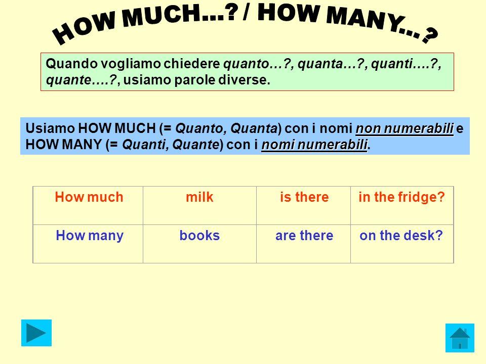 HOW MUCH... / HOW MANY... Quando vogliamo chiedere quanto… , quanta… , quanti…. , quante…. , usiamo parole diverse.