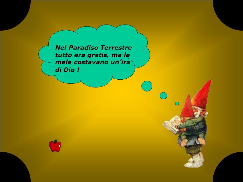 Nel Paradiso Terrestre tutto era gratis, ma le mele costavano un'ira di Dio !