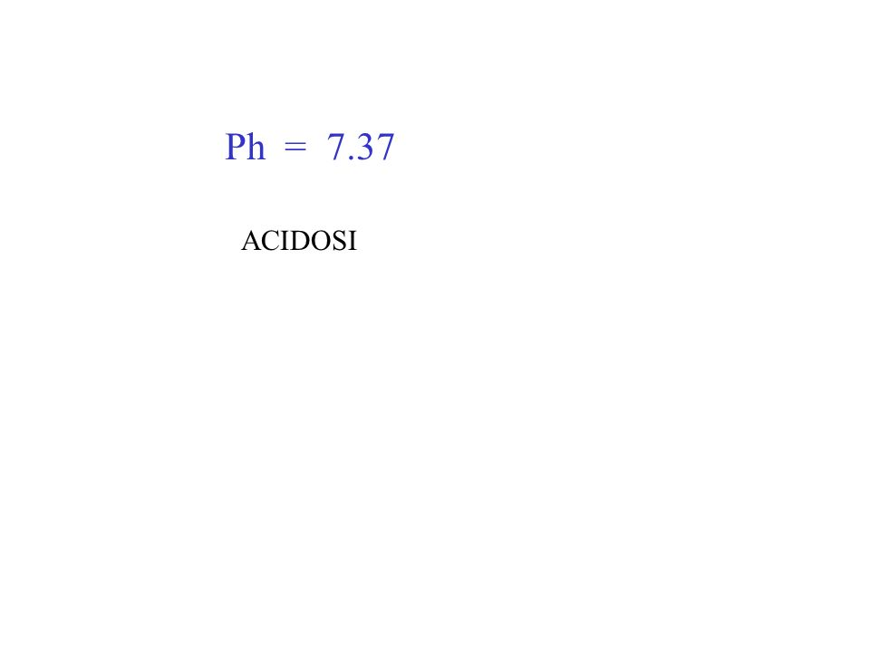 Ph = 7.37 ACIDOSI