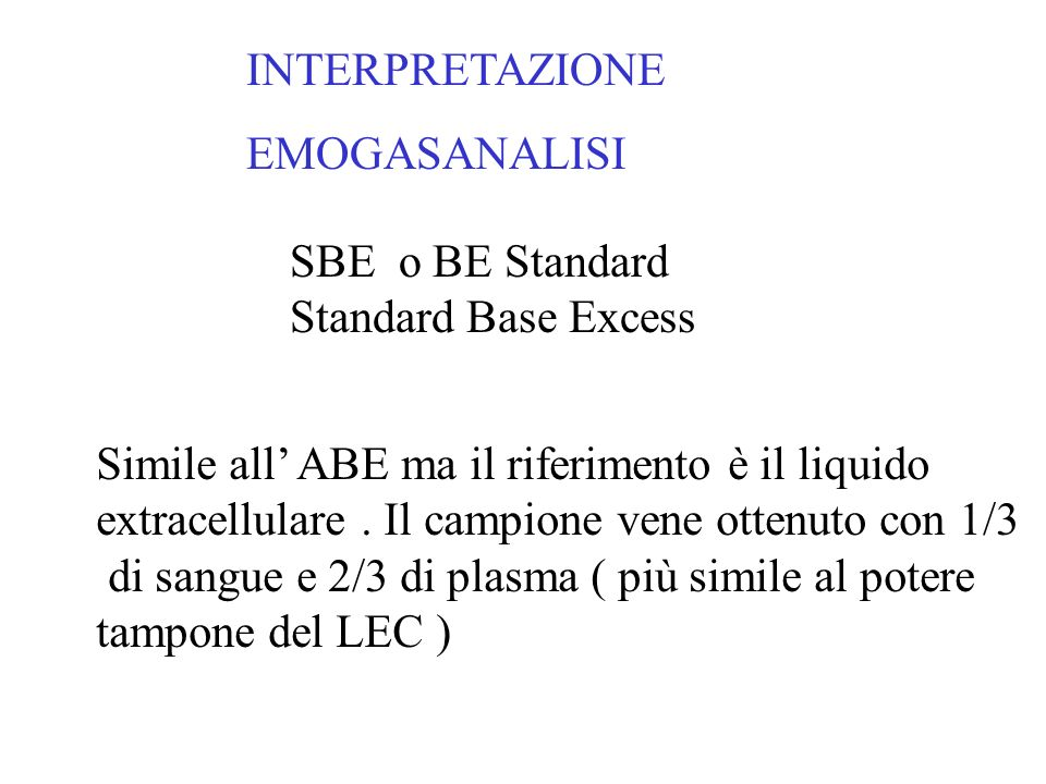 INTERPRETAZIONE EMOGASANALISI. SBE o BE Standard. Standard Base Excess. Simile all' ABE ma il riferimento è il liquido.