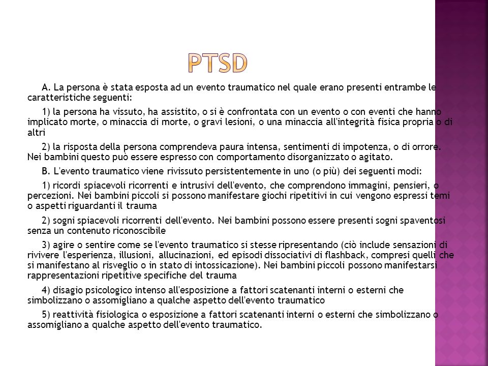PTSD A. La persona è stata esposta ad un evento traumatico nel quale erano presenti entrambe le caratteristiche seguenti: