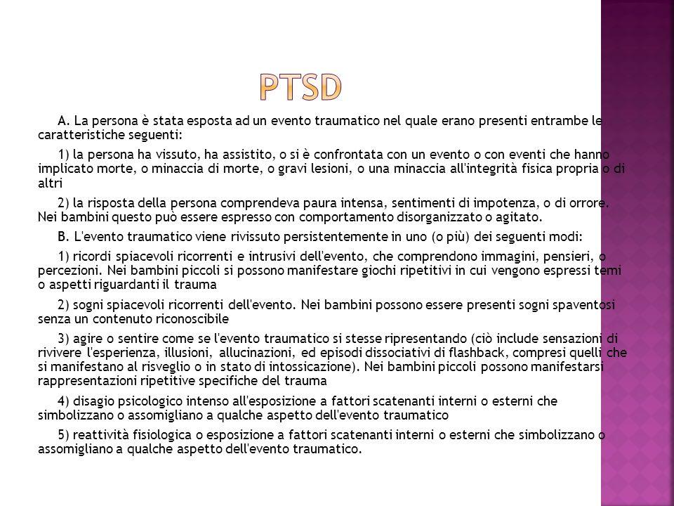 PTSDA. La persona è stata esposta ad un evento traumatico nel quale erano presenti entrambe le caratteristiche seguenti: