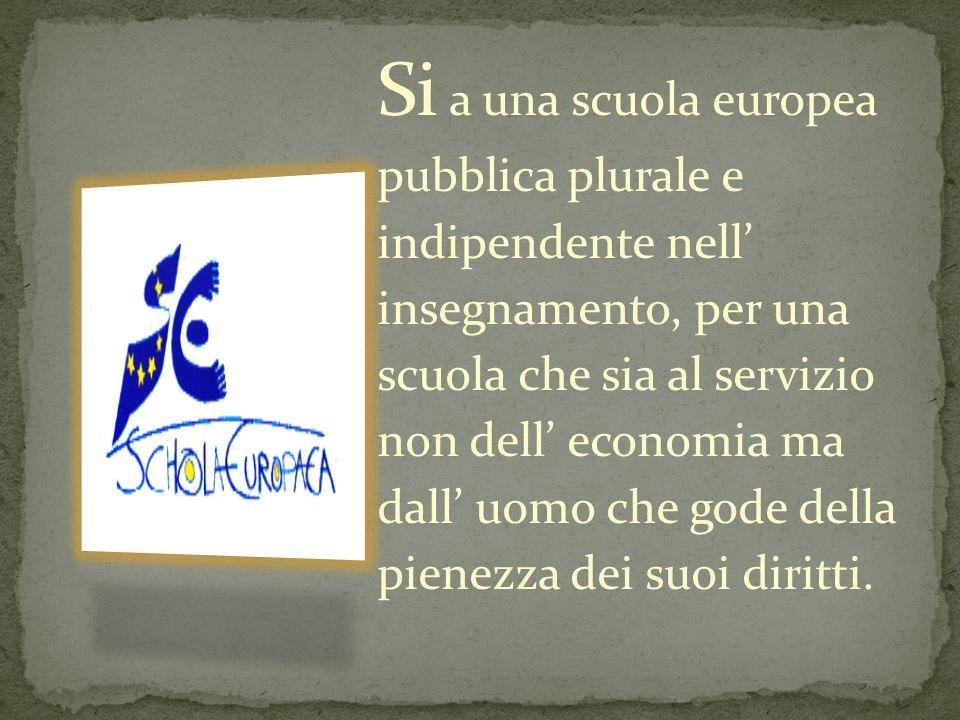 Si a una scuola europea pubblica plurale e indipendente nell' insegnamento, per una scuola che sia al servizio non dell' economia ma dall' uomo che gode della pienezza dei suoi diritti.