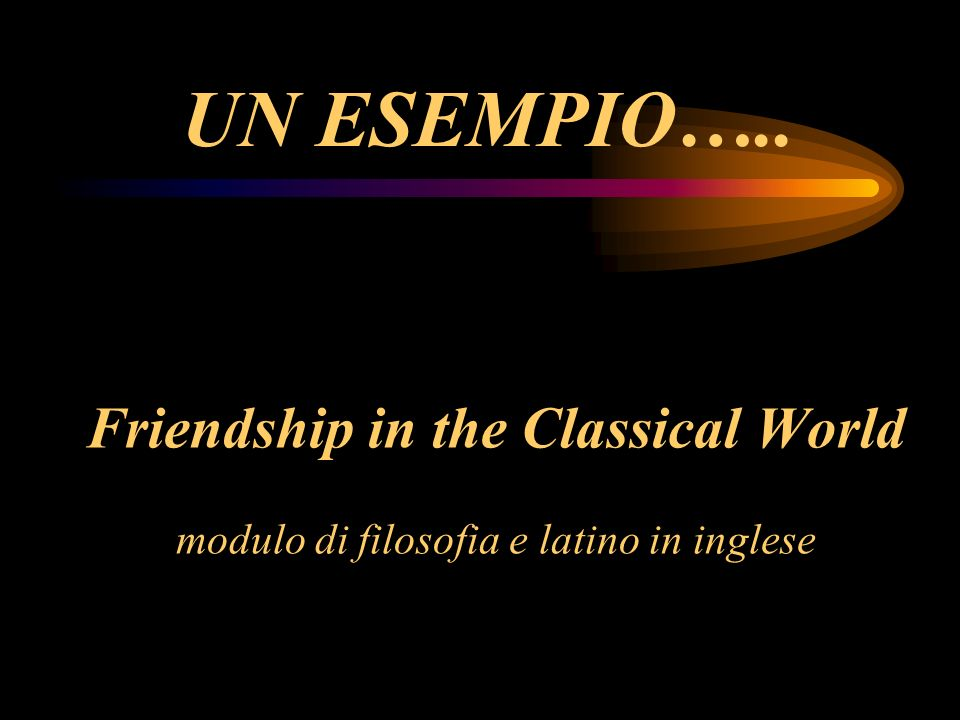 UN ESEMPIO….. Friendship in the Classical World modulo di filosofia e latino in inglese