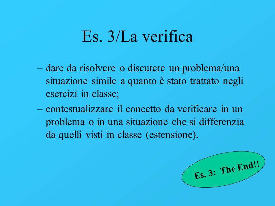 Es. 3/La verifica dare da risolvere o discutere un problema/una situazione simile a quanto è stato trattato negli esercizi in classe;