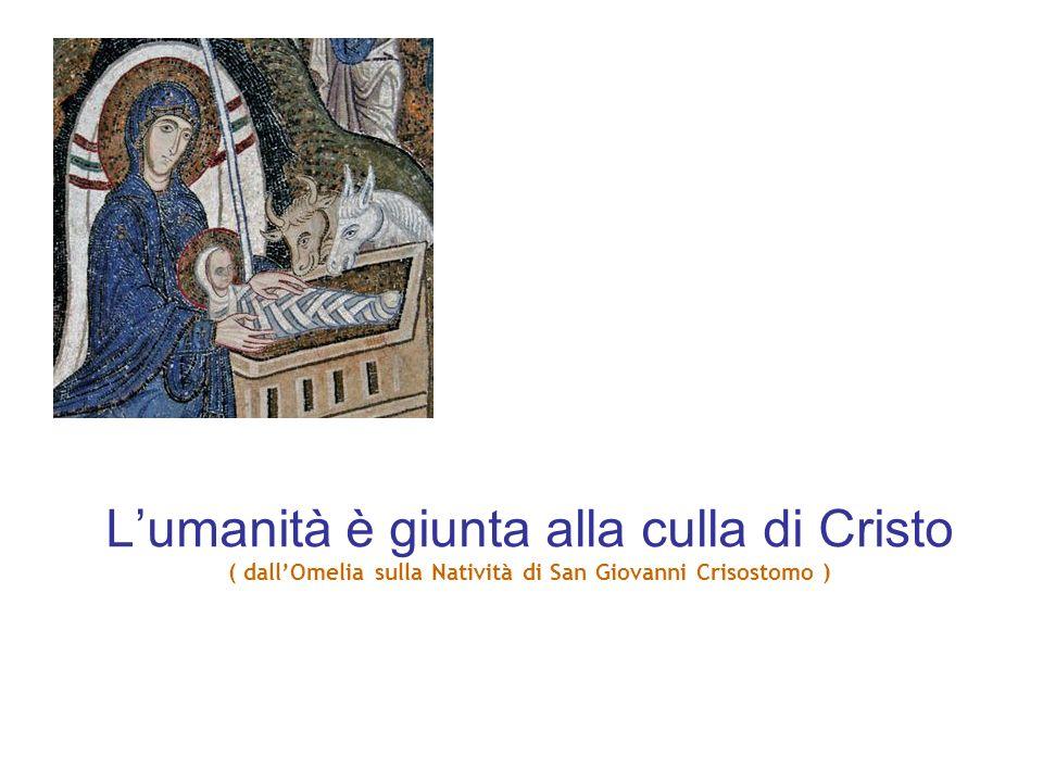 L'umanità è giunta alla culla di Cristo ( dall'Omelia sulla Natività di San Giovanni Crisostomo )