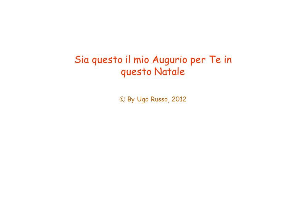 Sia questo il mio Augurio per Te in questo Natale © By Ugo Russo, 2012