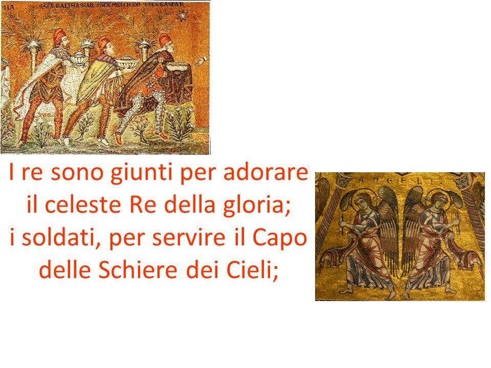 I re sono giunti per adorare il celeste Re della gloria; i soldati, per servire il Capo delle Schiere dei Cieli;