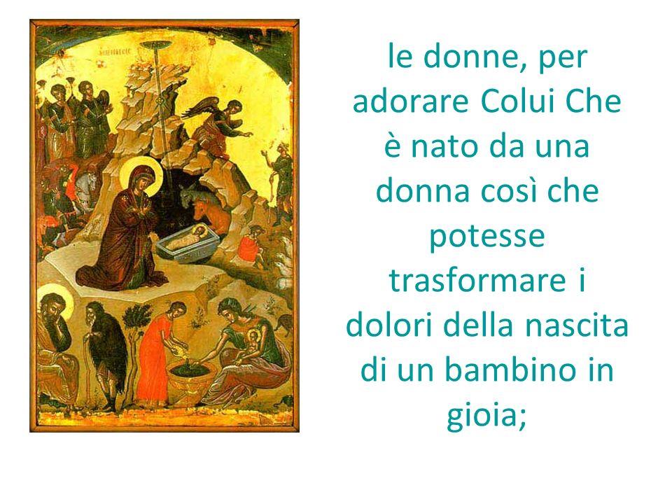 le donne, per adorare Colui Che è nato da una donna così che potesse trasformare i dolori della nascita di un bambino in gioia;