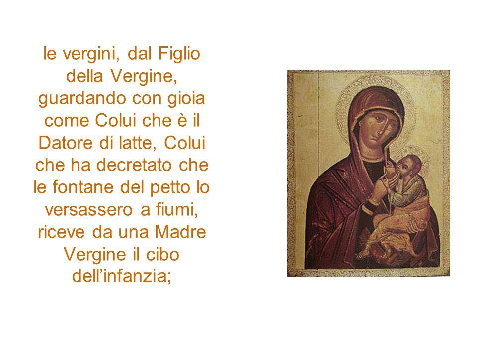 le vergini, dal Figlio della Vergine, guardando con gioia come Colui che è il Datore di latte, Colui che ha decretato che le fontane del petto lo versassero a fiumi, riceve da una Madre Vergine il cibo dell'infanzia;