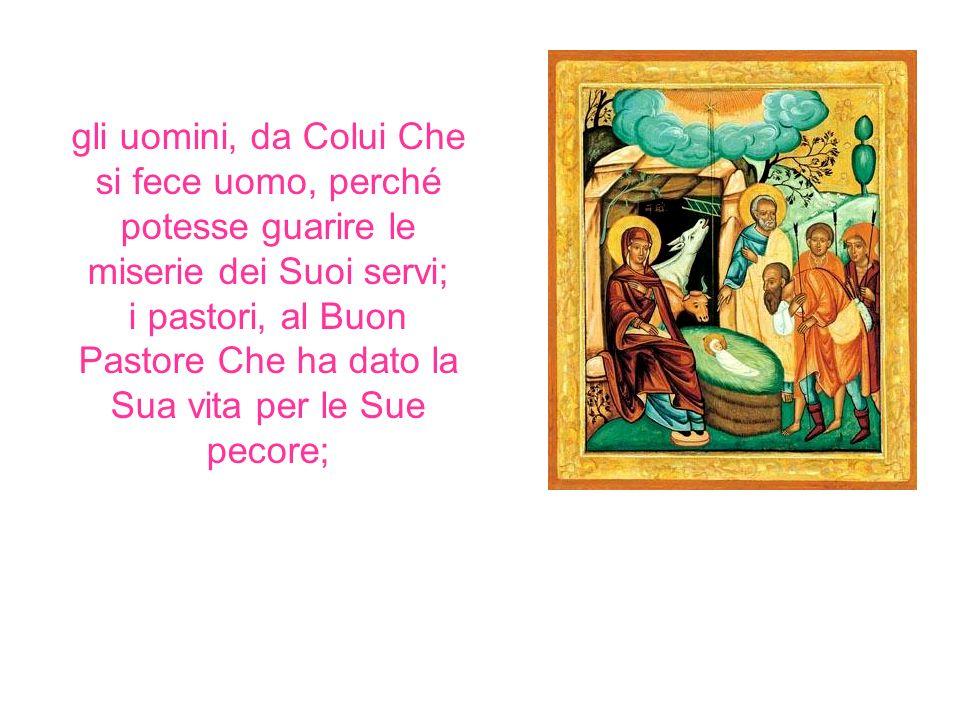 gli uomini, da Colui Che si fece uomo, perché potesse guarire le miserie dei Suoi servi; i pastori, al Buon Pastore Che ha dato la Sua vita per le Sue pecore;