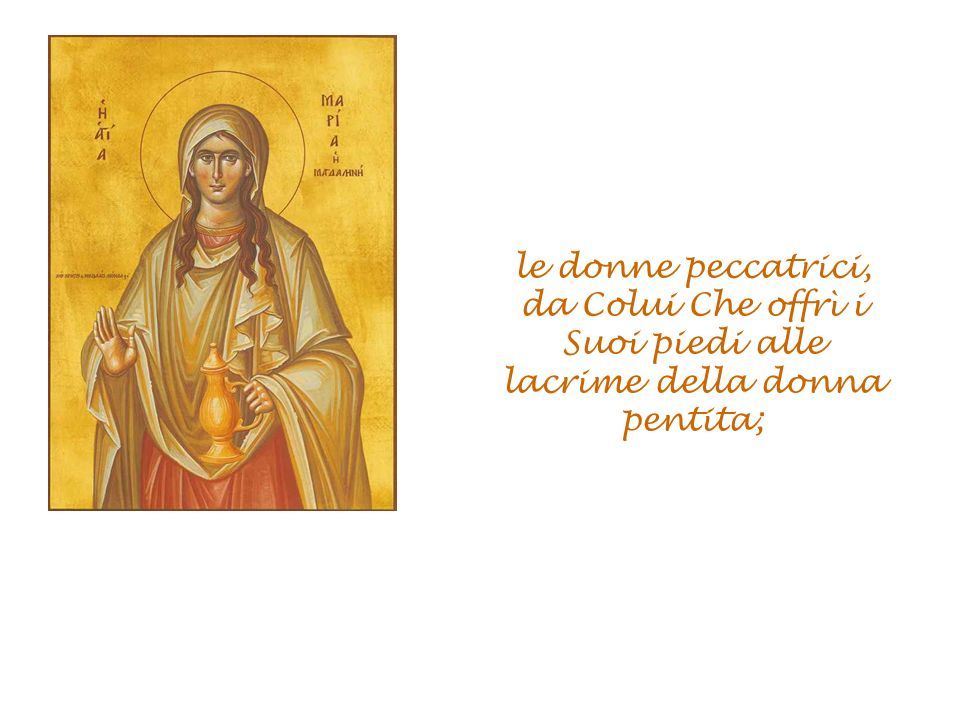 le donne peccatrici, da Colui Che offrì i Suoi piedi alle lacrime della donna pentita;