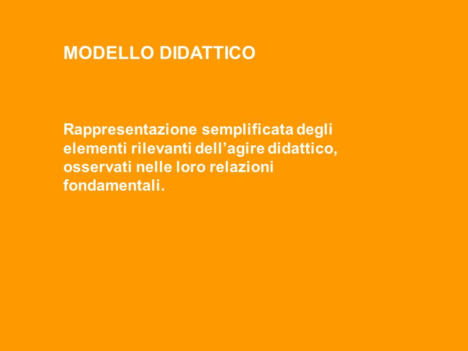 MODELLO DIDATTICO Rappresentazione semplificata degli elementi rilevanti dell'agire didattico, osservati nelle loro relazioni fondamentali.