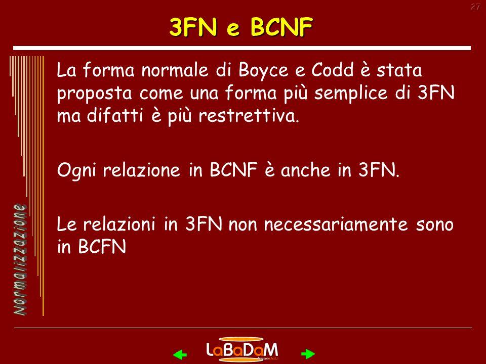 3FN e BCNF La forma normale di Boyce e Codd è stata proposta come una forma più semplice di 3FN ma difatti è più restrettiva.