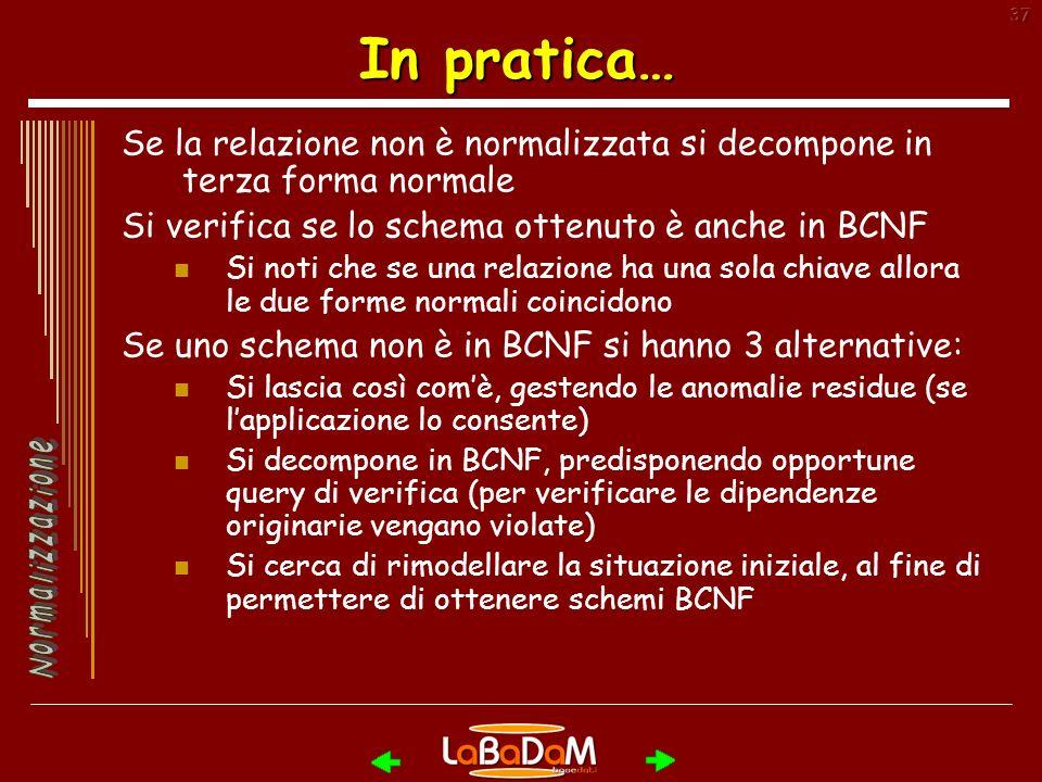 In pratica… Se la relazione non è normalizzata si decompone in terza forma normale. Si verifica se lo schema ottenuto è anche in BCNF.