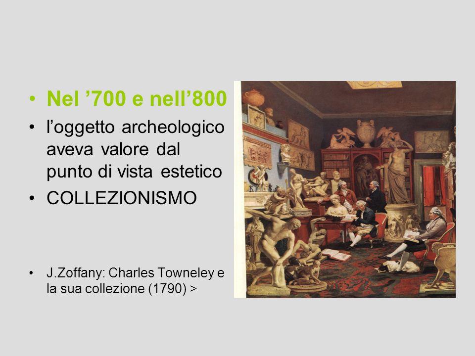 Nel '700 e nell'800 l'oggetto archeologico aveva valore dal punto di vista estetico. COLLEZIONISMO.