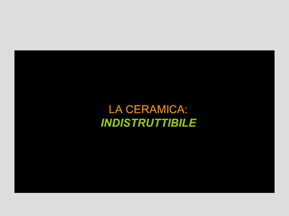 LA CERAMICA: INDISTRUTTIBILE