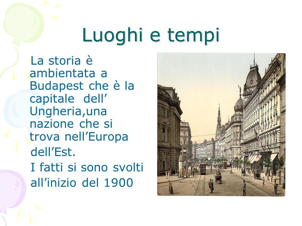 Luoghi e tempi La storia è ambientata a Budapest che è la capitale dell' Ungheria,una nazione che si trova nell'Europa.