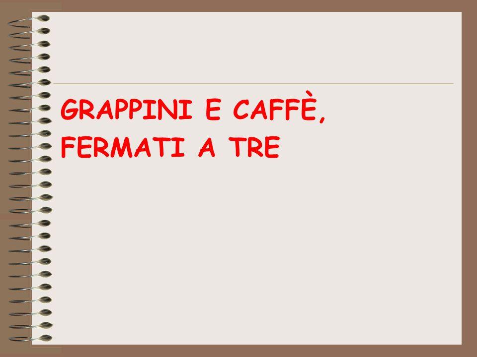 GRAPPINI E CAFFÈ, FERMATI A TRE