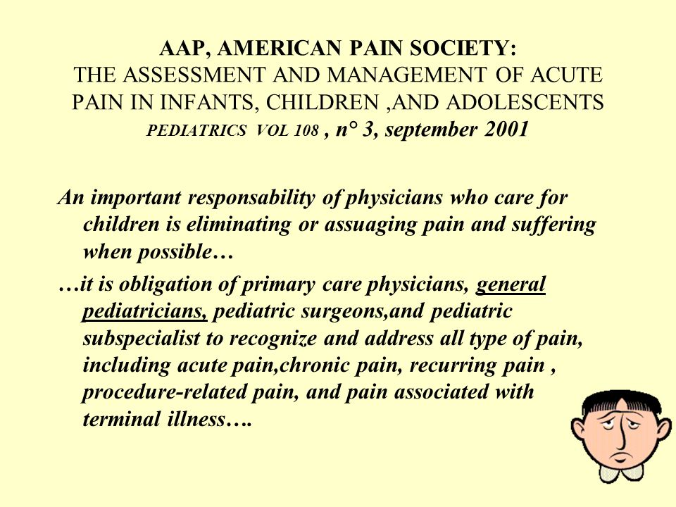 AAP, AMERICAN PAIN SOCIETY: THE ASSESSMENT AND MANAGEMENT OF ACUTE PAIN IN INFANTS, CHILDREN ,AND ADOLESCENTS PEDIATRICS VOL 108 , n° 3, september 2001
