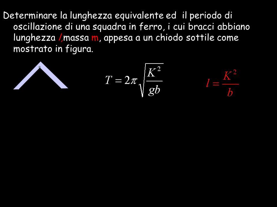 Determinare la lunghezza equivalente ed il periodo di oscillazione di una squadra in ferro, i cui bracci abbiano lunghezza l,massa m, appesa a un chiodo sottile come mostrato in figura.