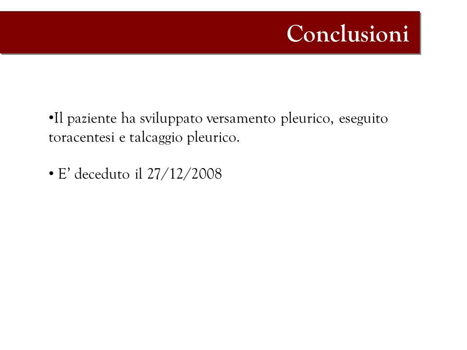 Conclusioni Il paziente ha sviluppato versamento pleurico, eseguito toracentesi e talcaggio pleurico.