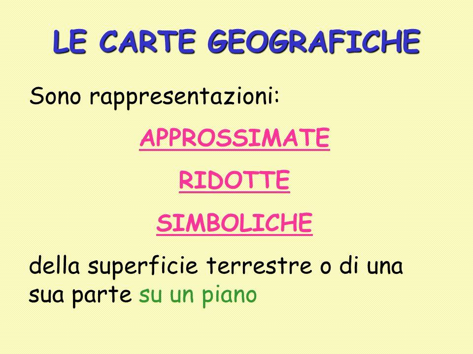 LE CARTE GEOGRAFICHE Sono rappresentazioni: APPROSSIMATE RIDOTTE