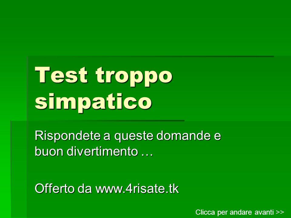 Test troppo simpatico Rispondete a queste domande e buon divertimento … Offerto da www.4risate.tk.