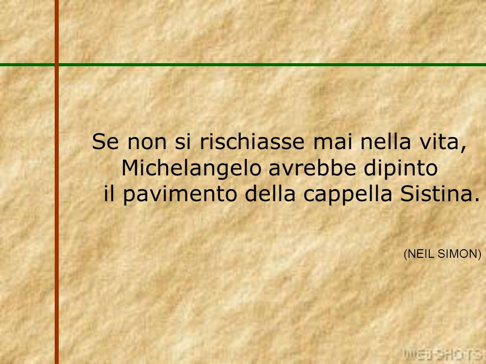 Se non si rischiasse mai nella vita, Michelangelo avrebbe dipinto