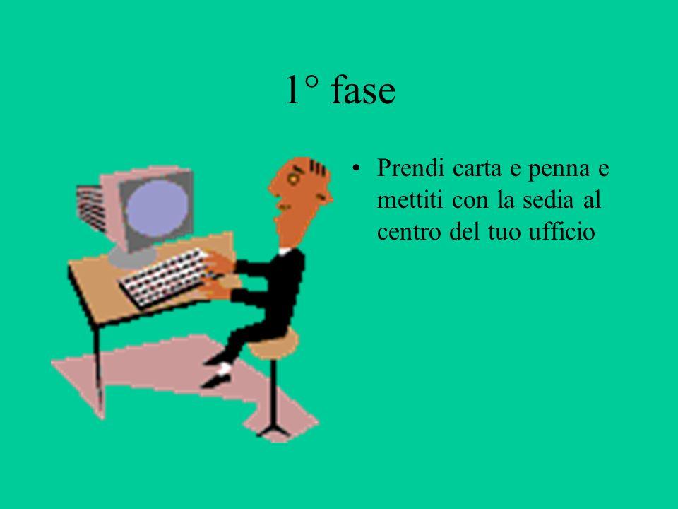 1° fase Prendi carta e penna e mettiti con la sedia al centro del tuo ufficio