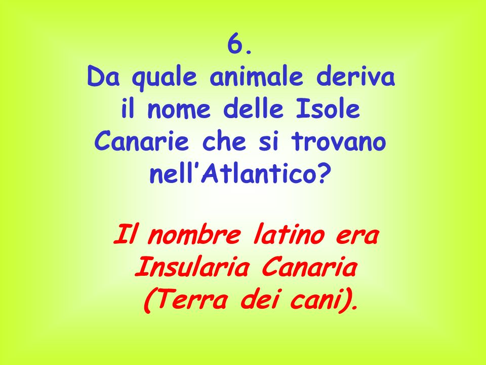 6. Da quale animale deriva il nome delle Isole Canarie che si trovano nell'Atlantico Il nombre latino era.