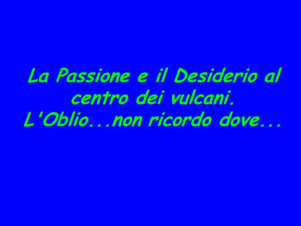 La Passione e il Desiderio al centro dei vulcani. L Oblio