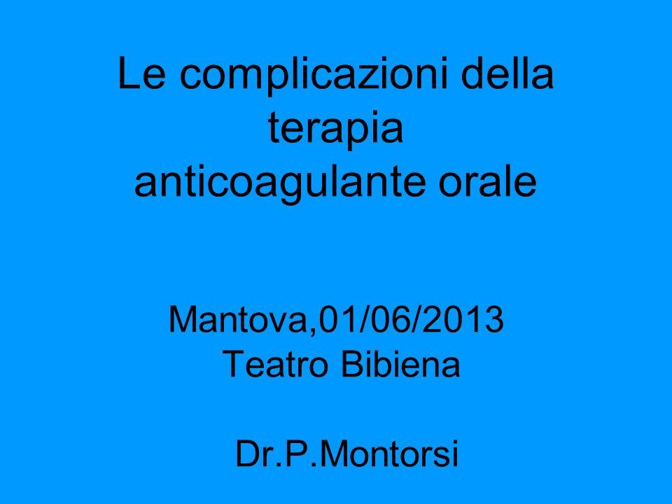 Le complicazioni della terapia anticoagulante orale Mantova,01/06/2013 Teatro Bibiena Dr.P.Montorsi