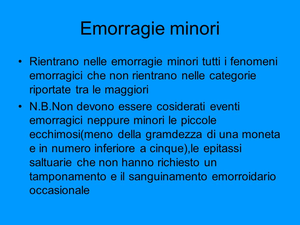 Emorragie minori Rientrano nelle emorragie minori tutti i fenomeni emorragici che non rientrano nelle categorie riportate tra le maggiori.