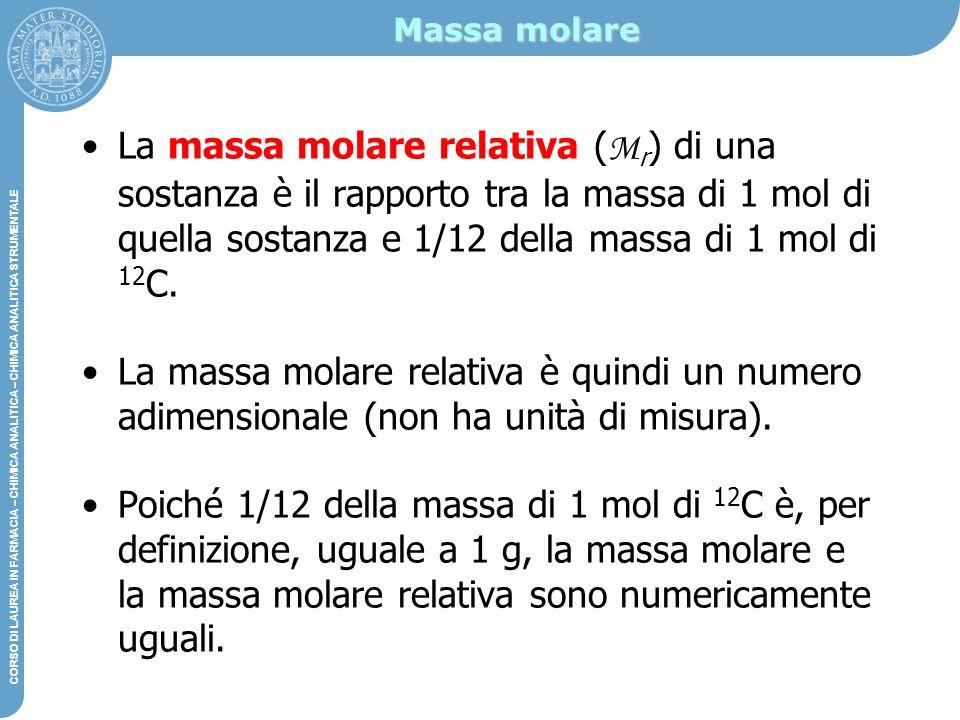 Massa molare La massa molare relativa (Mr) di una sostanza è il rapporto tra la massa di 1 mol di quella sostanza e 1/12 della massa di 1 mol di 12C.