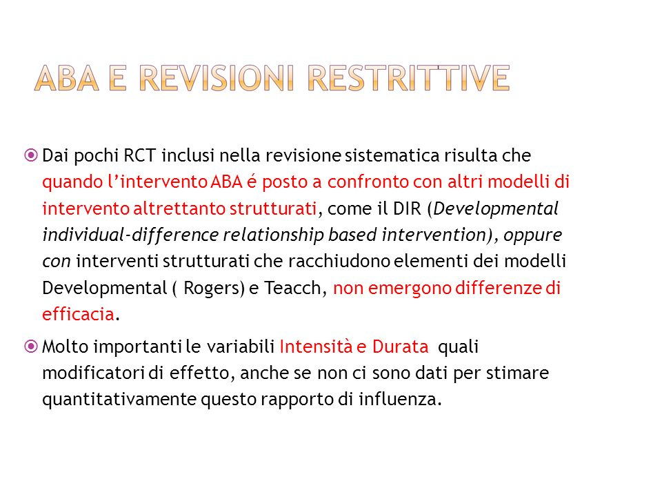 Dai pochi RCT inclusi nella revisione sistematica risulta che quando l'intervento ABA é posto a confronto con altri modelli di intervento altrettanto strutturati, come il DIR (Developmental individual-difference relationship based intervention), oppure con interventi strutturati che racchiudono elementi dei modelli Developmental ( Rogers) e Teacch, non emergono differenze di efficacia.