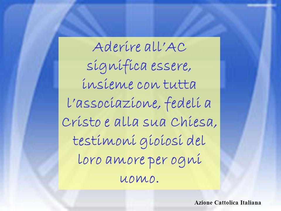 Aderire all'AC significa essere, insieme con tutta l'associazione, fedeli a Cristo e alla sua Chiesa, testimoni gioiosi del loro amore per ogni uomo.