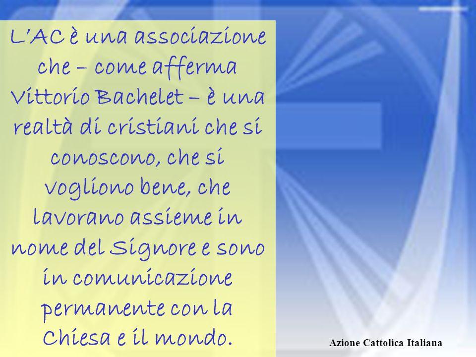 L'AC è una associazione che – come afferma Vittorio Bachelet – è una realtà di cristiani che si conoscono, che si vogliono bene, che lavorano assieme in nome del Signore e sono in comunicazione permanente con la Chiesa e il mondo.