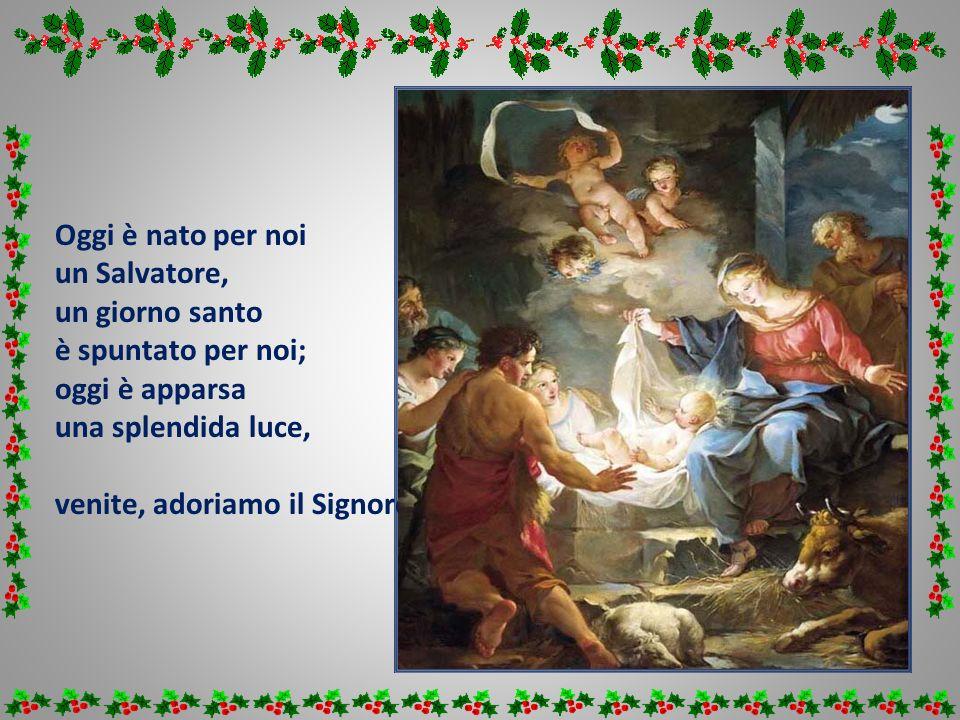 Oggi è nato per noi un Salvatore, un giorno santo. è spuntato per noi; oggi è apparsa. una splendida luce,