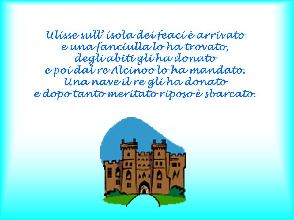 Ulisse sull' isola dei feaci è arrivato e una fanciulla lo ha trovato, degli abiti gli ha donato e poi dal re Alcinoo lo ha mandato.