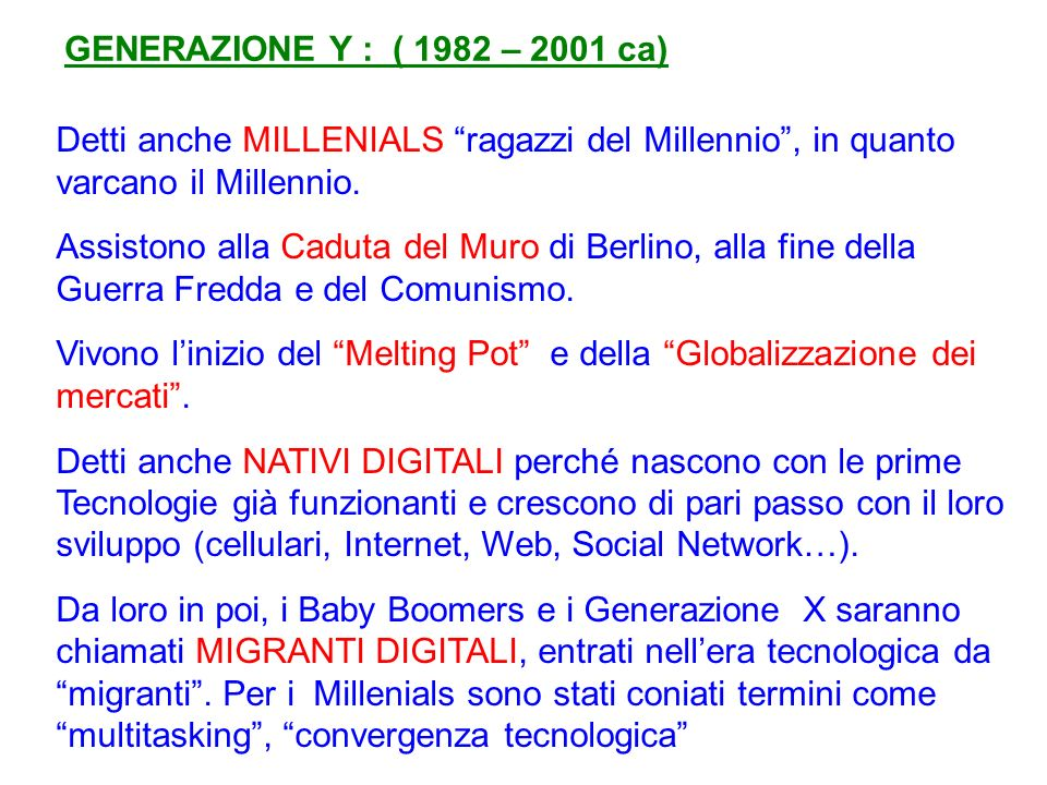 GENERAZIONE Y : ( 1982 – 2001 ca) Detti anche MILLENIALS ragazzi del Millennio , in quanto varcano il Millennio.