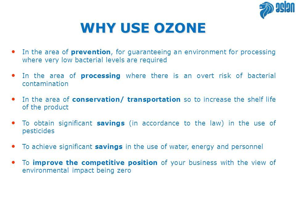 WHY USE OZONE In the area of prevention, for guaranteeing an environment for processing where very low bacterial levels are required.